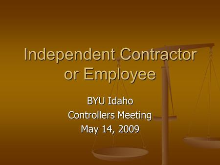 Independent Contractor or Employee BYU Idaho Controllers Meeting May 14, 2009.