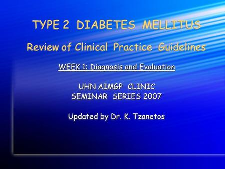 TYPE 2 DIABETES MELLITUS Review of Clinical Practice Guidelines WEEK 1: Diagnosis and Evaluation UHN AIMGP CLINIC SEMINAR SERIES 2007 Updated by Dr. K.