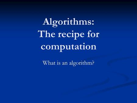 Algorithms: The recipe for computation What is an algorithm?