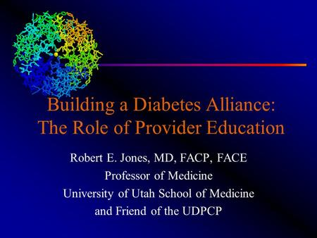 Building a Diabetes Alliance: The Role of Provider Education Robert E. Jones, MD, FACP, FACE Professor of Medicine University of Utah School of Medicine.