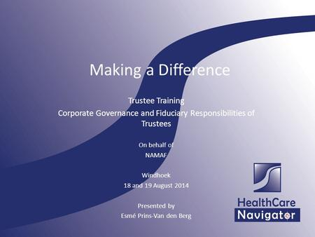 Making a Difference Trustee Training Corporate Governance and Fiduciary Responsibilities of Trustees On behalf of NAMAF Windhoek 18 and 19 August 2014.