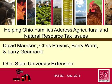 Helping Ohio Families Address Agricultural and Natural Resource Tax Issues David Marrison, Chris Bruynis, Barry Ward, & Larry Gearhardt Ohio State University.
