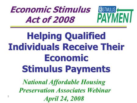 1 Economic Stimulus Act of 2008 Helping Qualified Individuals Receive Their Economic Stimulus Payments National Affordable Housing Preservation Associates.