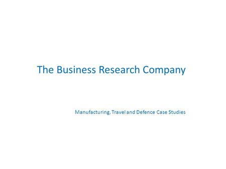 The Business Research Company Manufacturing, Travel and Defence Case Studies.