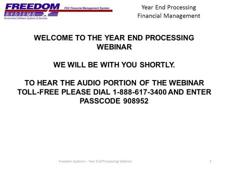 Year End Processing Financial Management 1Freedom Systems - Year End Processing Webinar WELCOME TO THE YEAR END PROCESSING WEBINAR WE WILL BE WITH YOU.