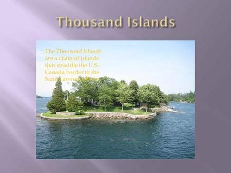 The Thousand Islands are a chain of islands that straddle the U.S.- Canada border in the Saint Lawrence River.