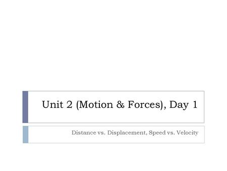 Unit 2 (Motion & Forces), Day 1 Distance vs. Displacement, Speed vs. Velocity.