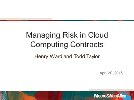 Managing Risk in Cloud Computing Contracts Henry Ward and Todd Taylor April 30, 2015.