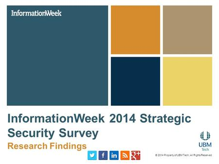 InformationWeek 2014 Strategic Security Survey Research Findings © 2014 Property of UBM Tech; All Rights Reserved.