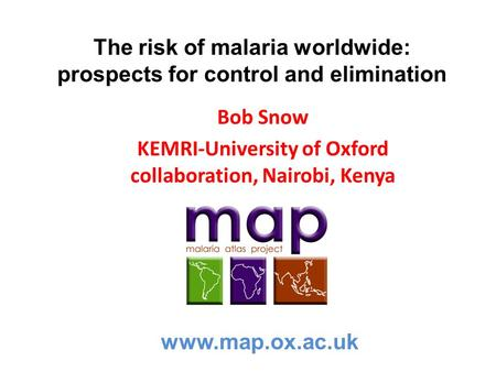 The risk of malaria worldwide: prospects for control and elimination Bob Snow KEMRI-University of Oxford collaboration, Nairobi, Kenya www.map.ox.ac.uk.