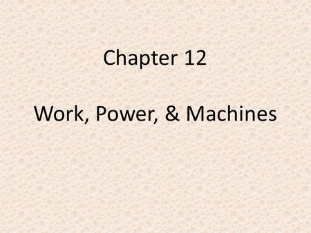 Chapter 12 Work, Power, & Machines. I. What is work? A.Work – when force causes a change in an objects position. 1.Change must be in the direction force.