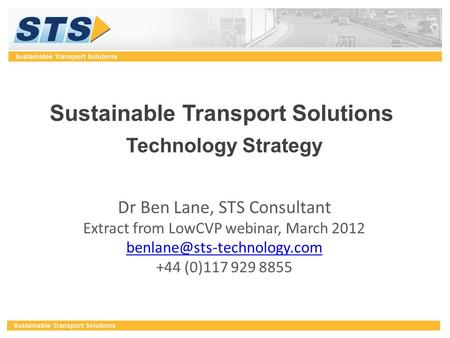 Sustainable Transport Solutions Technology Strategy Dr Ben Lane, STS Consultant Extract from LowCVP webinar, March 2012 +44.