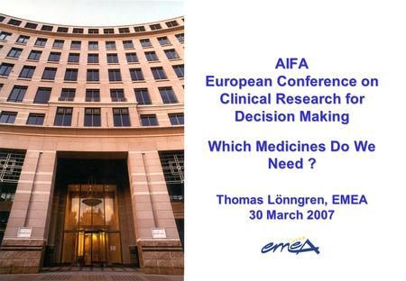 AIFA European Conference on Clinical Research for Decision Making Which Medicines Do We Need ? Thomas Lönngren, EMEA 30 March 2007.