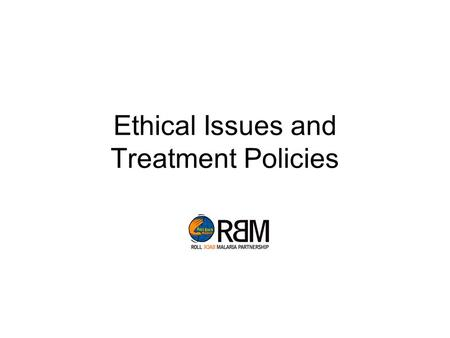 Ethical Issues and Treatment Policies. [This document is part of the « Malaria Indicator Survey » toolkit, developed by the RBM-MERG, with contributions.
