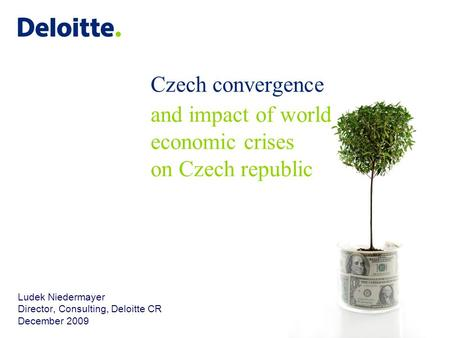 Czech convergence and impact of world economic crises on Czech republic Ludek Niedermayer Director, Consulting, Deloitte CR December 2009.