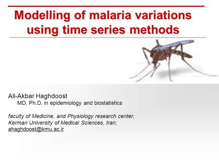 Modelling of malaria variations using time series methods Ali-Akbar Haghdoost MD, Ph.D. in epidemiology and biostatistics faculty of Medicine, and Physiology.