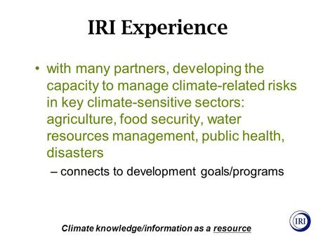 IRI Experience Climate knowledge/information as a resource with many partners, developing the capacity to manage climate-related risks in key climate-sensitive.