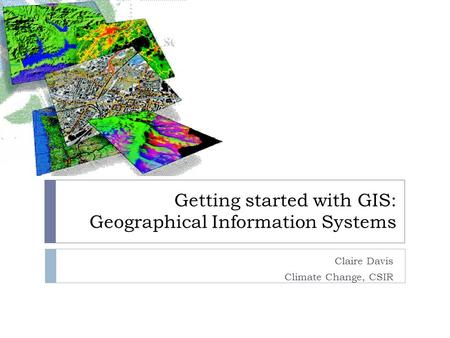 Getting started with GIS: Geographical Information Systems Claire Davis Climate Change, CSIR.