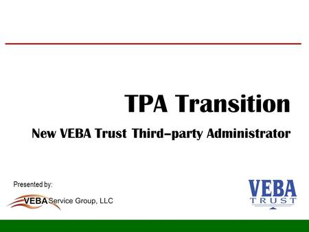 TPA Transition New VEBA Trust Third–party Administrator Presented by: