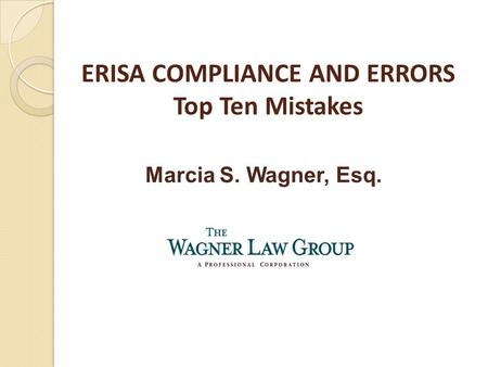 ERISA COMPLIANCE AND ERRORS Top Ten Mistakes Marcia S. Wagner, Esq.