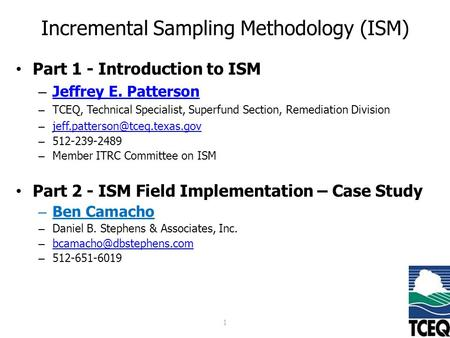 Incremental Sampling Methodology (ISM) Part 1 - Introduction to ISM – Jeffrey E. Patterson Jeffrey E. Patterson – TCEQ, Technical Specialist, Superfund.