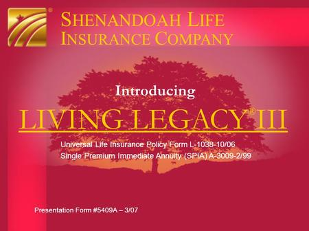 LIVING LEGACY ® III Introducing S HENANDOAH L IFE I NSURANCE C OMPANY Presentation Form #5409A – 3/07 Universal Life Insurance Policy Form L-1038-10/06.