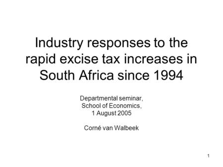 1 Industry responses to the rapid excise tax increases in South Africa since 1994 Departmental seminar, School of Economics, 1 August 2005 Corné van Walbeek.