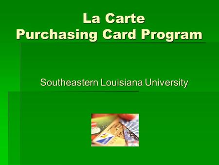 La Carte Purchasing Card Program La Carte Purchasing Card Program Southeastern Louisiana University.