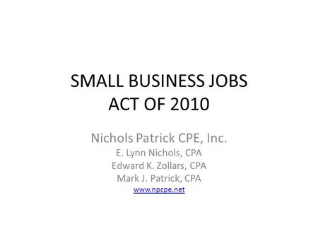 SMALL BUSINESS JOBS ACT OF 2010 Nichols Patrick CPE, Inc. E. Lynn Nichols, CPA Edward K. Zollars, CPA Mark J. Patrick, CPA www.npcpe.net.