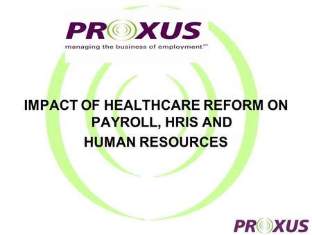 IMPACT OF HEALTHCARE REFORM ON PAYROLL, HRIS AND HUMAN RESOURCES.