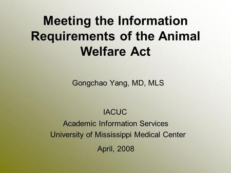 Meeting the Information Requirements of the Animal Welfare Act Gongchao Yang, MD, MLS IACUC Academic Information Services University of Mississippi Medical.