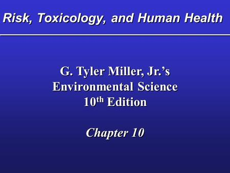 Risk, Toxicology, and Human Health G. Tyler Miller, Jr.'s Environmental Science 10 th Edition Chapter 10 G. Tyler Miller, Jr.'s Environmental Science 10.