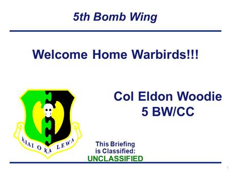 This Briefing is Classified: UNCLASSIFIED 5th Bomb Wing 1 Welcome Home Warbirds!!! Col Eldon Woodie 5 BW/CC.