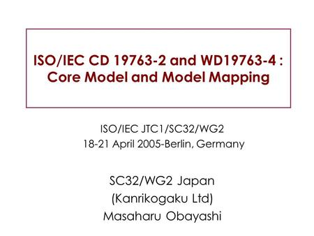 ISO/IEC CD 19763-2 and WD19763-4 : Core Model and Model Mapping ISO/IEC JTC1/SC32/WG2 18-21 April 2005-Berlin, Germany SC32/WG2 Japan (Kanrikogaku Ltd)