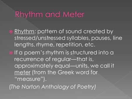  Rhythm: pattern of sound created by stressed/unstressed syllables, pauses, line lengths, rhyme, repetition, etc.  If a poem's rhythm is structured into.