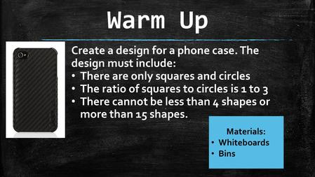 Warm Up Materials: Whiteboards Bins Create a design for a phone case. The design must include: There are only squares and circles The ratio of squares.
