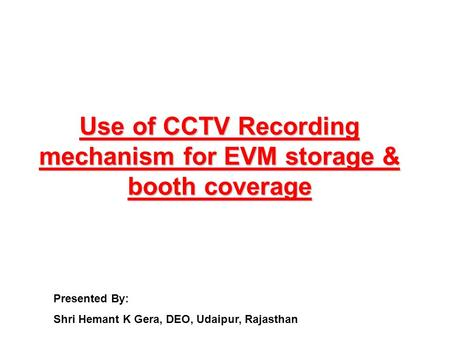 Use of CCTV Recording mechanism for EVM storage & booth coverage Presented By: Shri Hemant K Gera, DEO, Udaipur, Rajasthan.