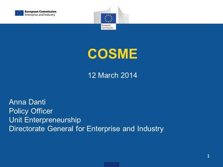 1 COSME 12 March 2014 Anna Danti Policy Officer Unit Enterpreneurship Directorate General for Enterprise and Industry.
