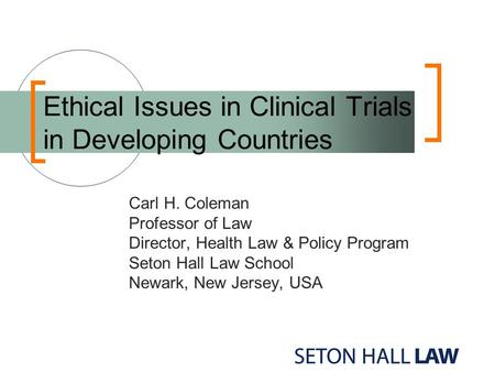 Ethical Issues in Clinical Trials in Developing Countries Carl H. Coleman Professor of Law Director, Health Law & Policy Program Seton Hall Law School.