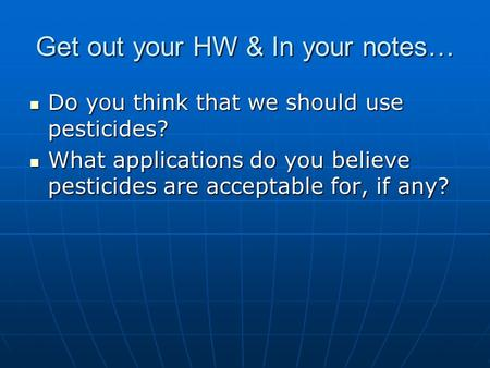Get out your HW & In your notes… Do you think that we should use pesticides? Do you think that we should use pesticides? What applications do you believe.