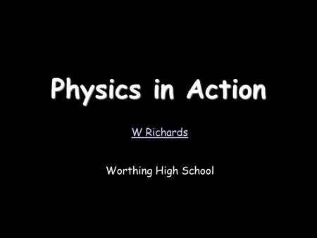 Physics in Action W Richards Worthing High School.