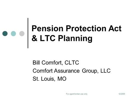 12/2009For agent/broker use only. Pension Protection Act & LTC Planning Bill Comfort, CLTC Comfort Assurance Group, LLC St. Louis, MO.