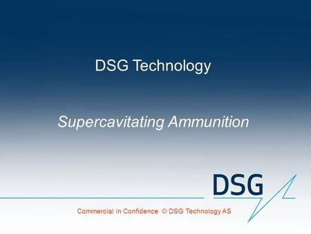DSG Technology Supercavitating Ammunition Commercial in Confidence © DSG Technology AS.