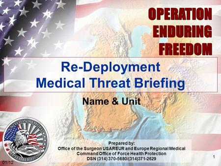 03.06 OPERATION ENDURING FREEDOM OPERATION ENDURING FREEDOM Re-Deployment Medical Threat Briefing Name & Unit Prepared by: Office of the Surgeon USAREUR.