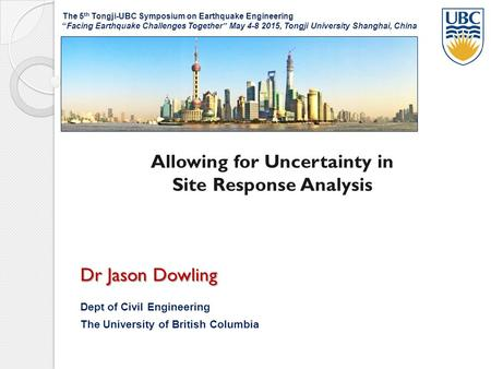 Allowing for Uncertainty in Site Response Analysis Dr Jason Dowling Dept of Civil Engineering The University of British Columbia The 5 th Tongji-UBC Symposium.