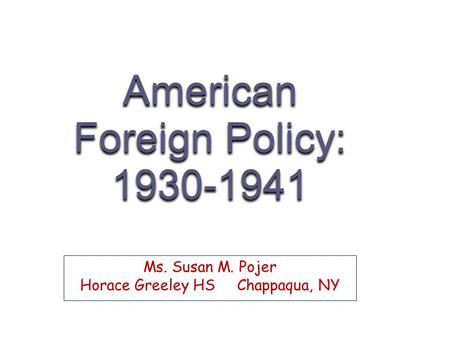 American Foreign Policy: 1930-1941 Ms. Susan M. Pojer Horace Greeley HS Chappaqua, NY.