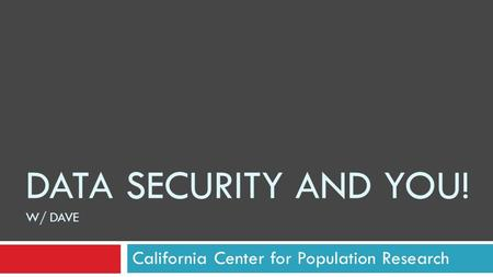 DATA SECURITY AND YOU! W/ DAVE California Center for Population Research.