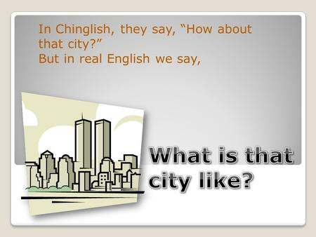 "In Chinglish, they say, ""How about that city?"" But in real English we say,"