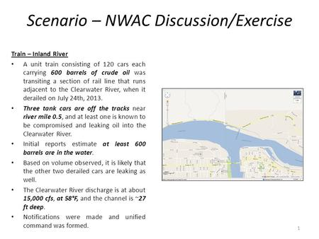 Scenario – NWAC Discussion/Exercise Train – Inland River A unit train consisting of 120 cars each carrying 600 barrels of crude oil was transiting a section.