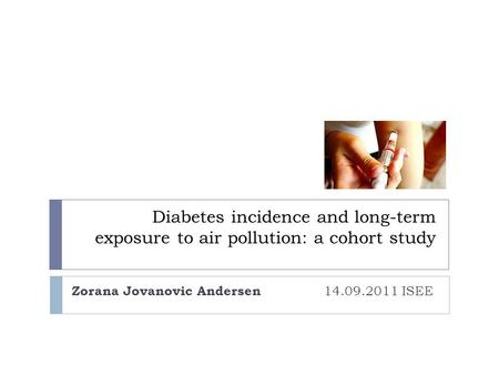 Diabetes incidence and long-term exposure to air pollution: a cohort study Zorana Jovanovic Andersen 14.09.2011 ISEE.